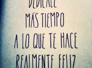 Dedícale más tiempo a lo que te hace realmente feliz/ Reserve more time to do the things that make you really happy